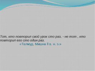 Тот, кто повторил свой урок сто раз, - не тот , кто повторил его сто один раз