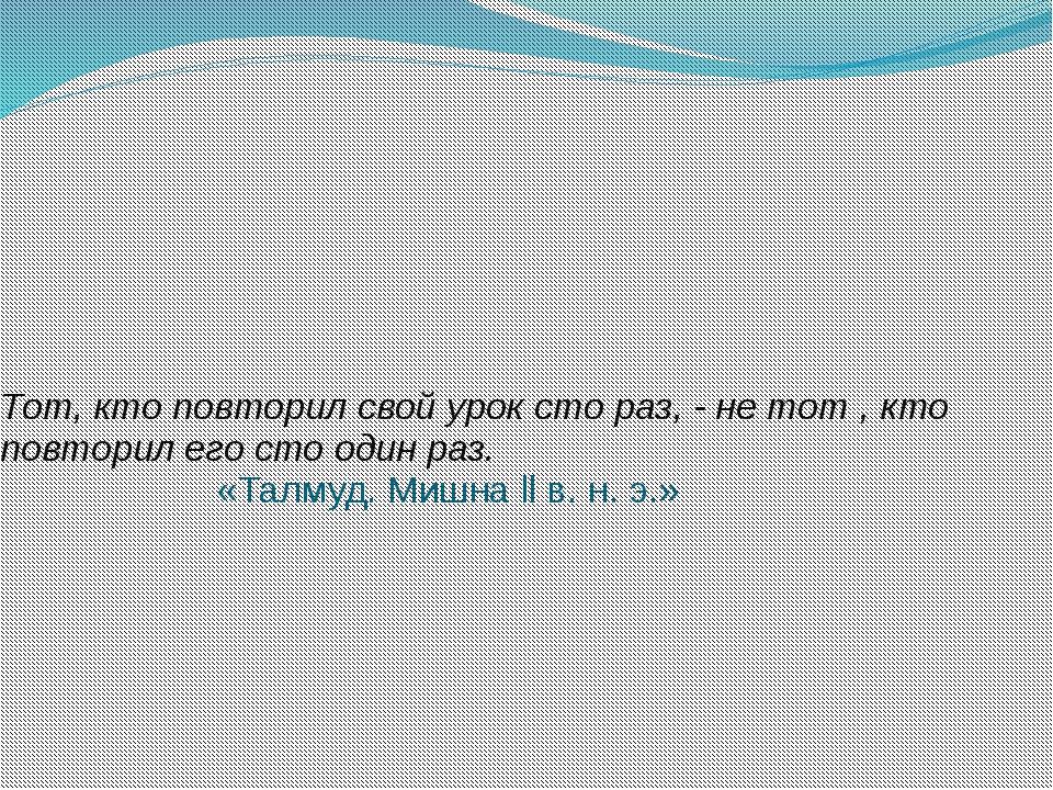 Тот, кто повторил свой урок сто раз, - не тот , кто повторил его сто один раз...