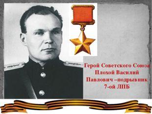 Герой Советского Союза Плохой Василий Павлович –подрывник 7-ой ЛПБ