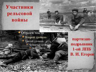 Участники рельсовой войны партизан-подрывник 1-ой ЛПБ В. И. Егоров Фото 1942