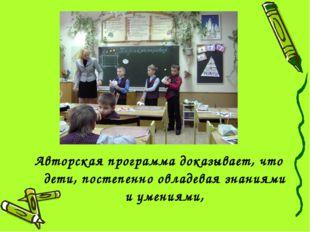 Авторская программа доказывает, что дети, постепенно овладевая знаниями и уме