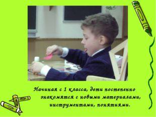 Начиная с 1 класса, дети постепенно знакомятся с новыми материалами, инструме