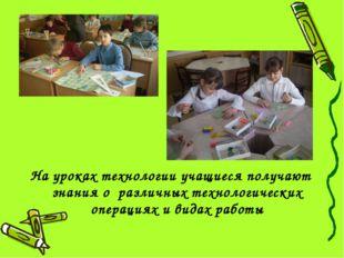 На уроках технологии учащиеся получают знания о различных технологических опе