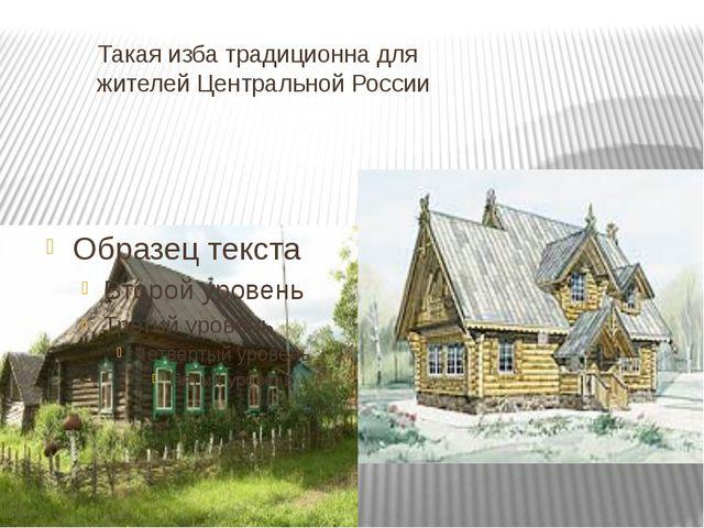 Такая изба традиционна для жителей Центральной России
