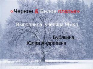 «Черное & Белое платье» Выполнила: ученица 9Б Кл Бубякина Юлия Андреевна