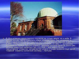 В 19 в. успешно продолжалось изучение не только земли, но и неба. В разных ко