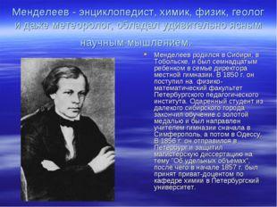 Менделеев - энциклопедист, химик, физик, геолог и даже метеоролог, обладал уд