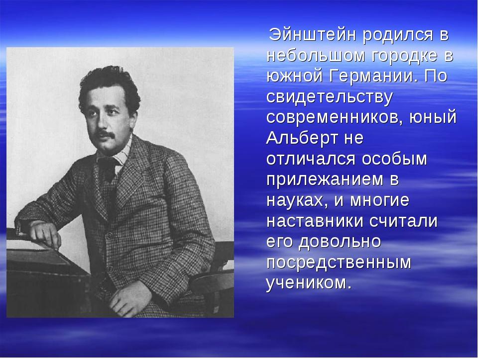 Эйнштейн родился в небольшом городке в южной Германии. По свидетельству совр...