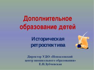 Дополнительное образование детей Историческая ретроспектива Директор УДО «Нов