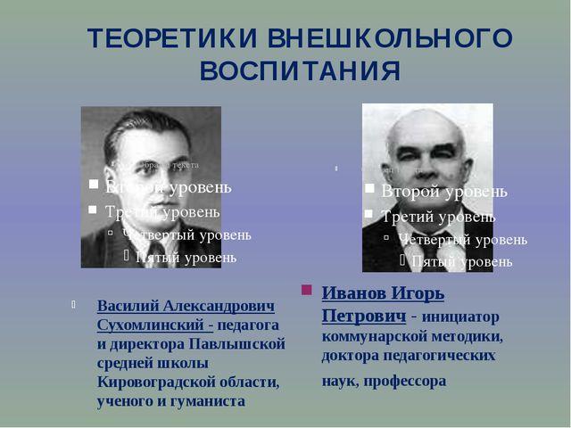 ТЕОРЕТИКИ ВНЕШКОЛЬНОГО ВОСПИТАНИЯ Василий Александрович Сухомлинский - педаго...