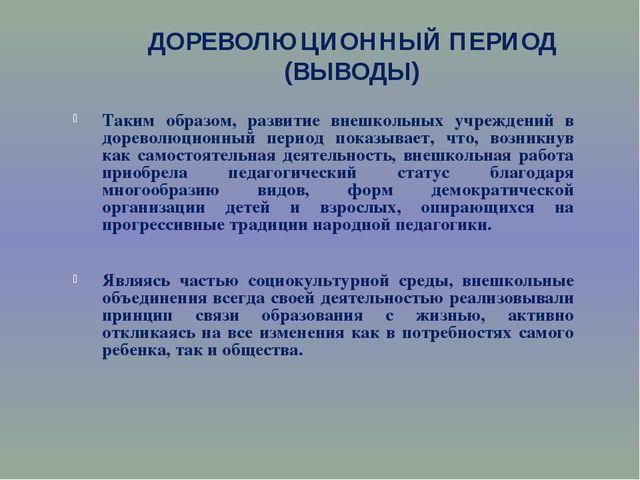 ДОРЕВОЛЮЦИОННЫЙ ПЕРИОД (ВЫВОДЫ) Таким образом, развитие внешкольных учреждени...