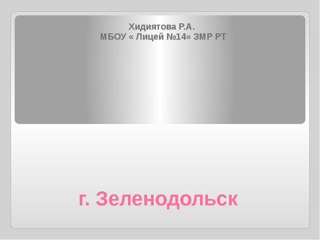 г. Зеленодольск Хидиятова Р.А. МБОУ « Лицей №14» ЗМР РТ