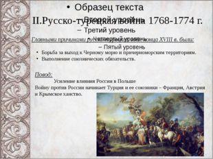 II.Русско-турецкая война 1768-1774 г. Главными причинами русско-турецких войн