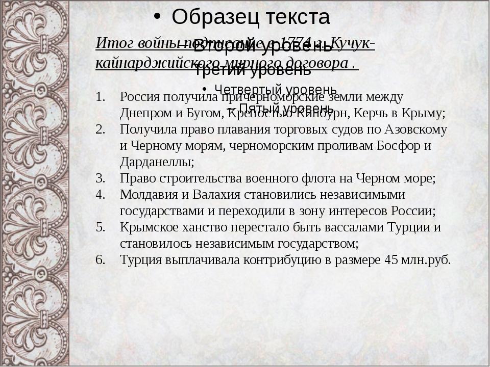 Итог войны подписание в 1774 г. Кучук- кайнарджийского мирного договора . Рос...