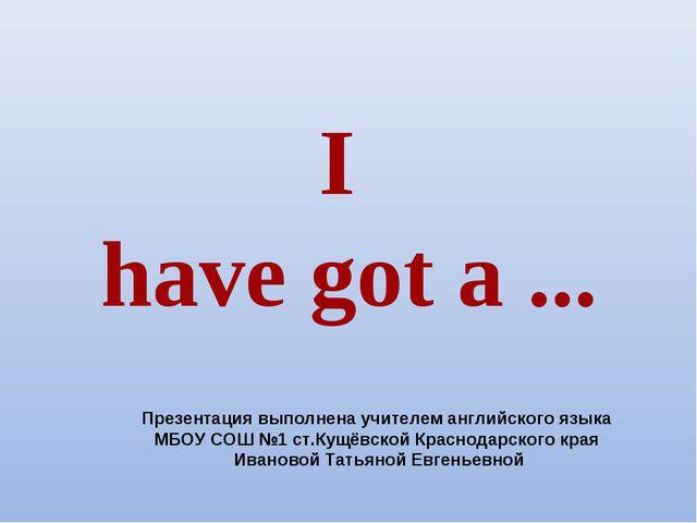 I have got a ... Презентация выполнена учителем английского языка МБОУ СОШ №1...