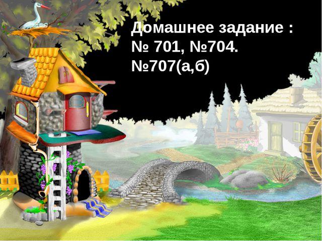 Домашнее задание : № 701, №704. №707(а,б)