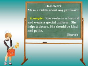 Homework Make a riddle about any profession. Example: She works in a hospita