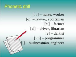 Phonetic drill [ә:] – nurse, worker [o:] – lawyer, sportsman [a:] – farmer [a
