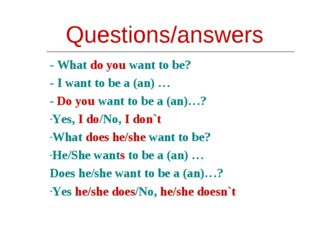 Questions/answers - What do you want to be? - I want to be a (an) … - Do you