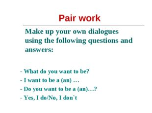 Make up your own dialogues using the following questions and answers: - What