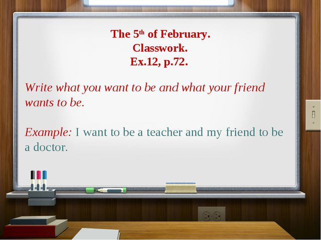The 5th of February. Classwork. Ex.12, p.72. Write what you want to be and w...