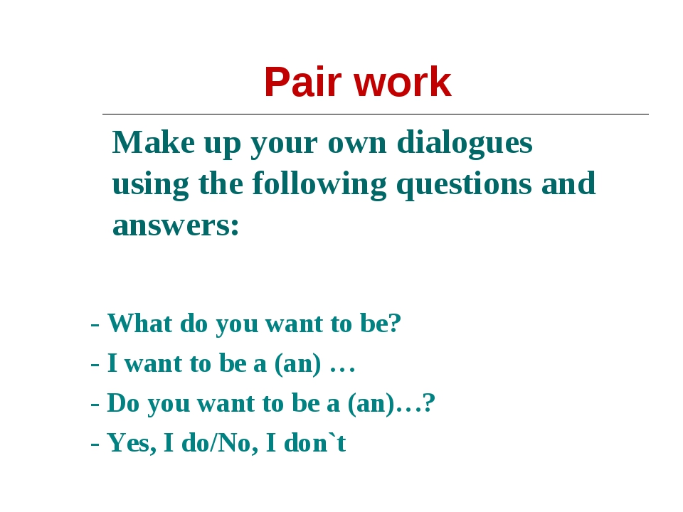 Make up your own dialogues using the following questions and answers: - What...