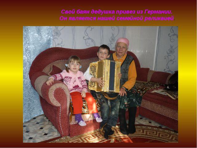 Свой баян дедушка привез из Германии. Он является нашей семейной реликвией.