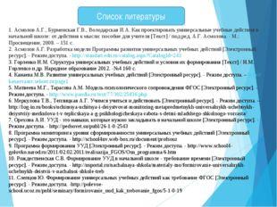 Список литературы 1. Асмолов А.Г., Бурменская Г.В., Володарская И.А. Как прое
