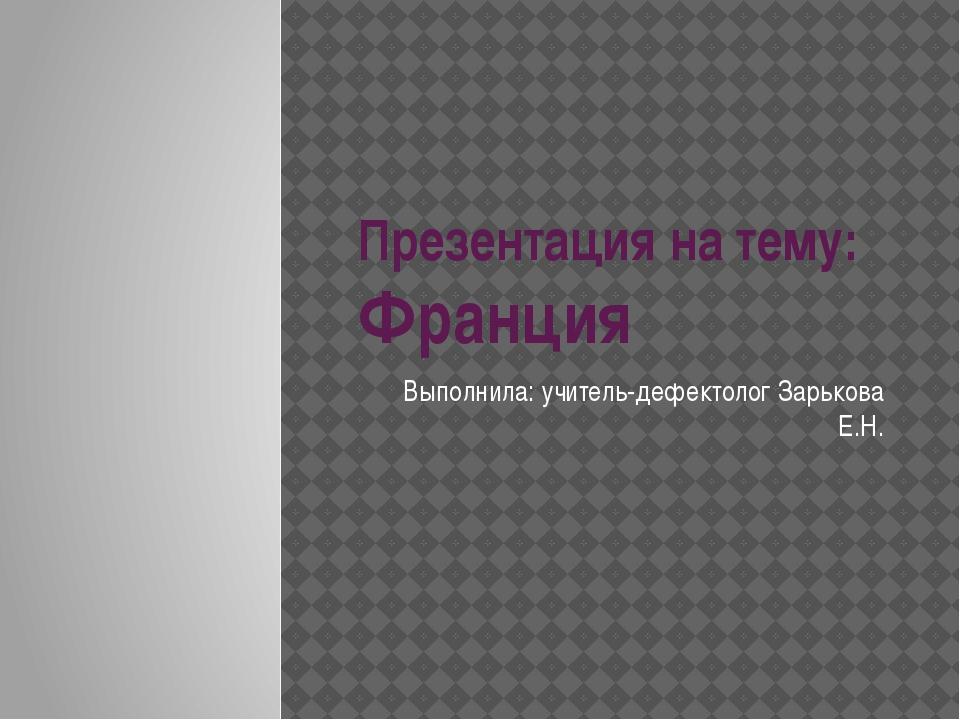 Презентация на тему: Франция Выполнила: учитель-дефектолог Зарькова Е.Н.