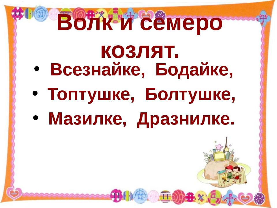 Волк и семеро козлят. Всезнайке, Бодайке, Топтушке, Болтушке, Мазилке, Дразни...