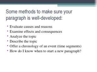 Some methods to make sure your paragraph is well-developed: Evaluate causes a