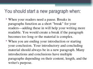 You should start a new paragraph when: When your readers need a pause. Breaks