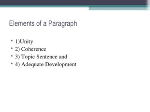Elements of a Paragraph 1)Unity 2) Coherence 3) Topic Sentence and 4) Adequat
