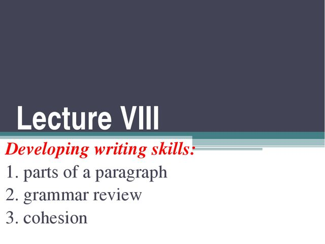Lecture VIII Developing writing skills: 1. parts of a paragraph 2. grammar re...