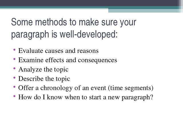 Some methods to make sure your paragraph is well-developed: Evaluate causes a...