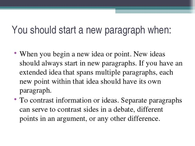 You should start a new paragraph when: When you begin a new idea or point. Ne...