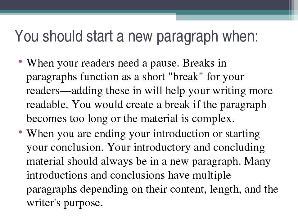 You should start a new paragraph when: When your readers need a pause. Breaks...