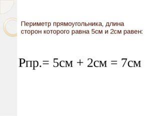 Периметр прямоугольника, длина сторон которого равна 5см и 2см равен: Рпр.= 5