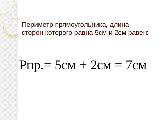 Периметр прямоугольника, длина сторон которого равна 5см и 2см равен: Рпр.= 5...