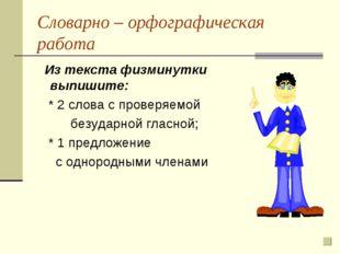 Словарно – орфографическая работа Из текста физминутки выпишите: * 2 слова с