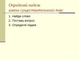 Определяй падеж имени существительного так: 1. Найди слово 2. Поставь вопрос