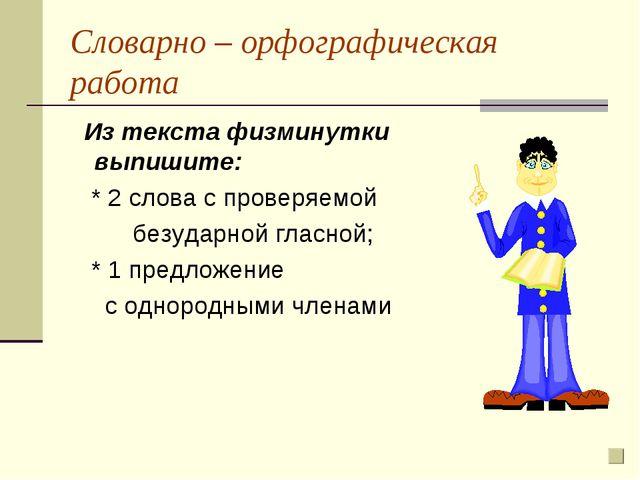 Словарно – орфографическая работа Из текста физминутки выпишите: * 2 слова с...