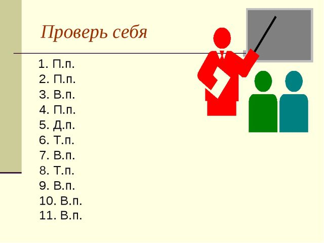 Проверь себя 1. П.п. 2. П.п. 3. В.п. 4. П.п. 5. Д.п. 6. Т.п. 7. В.п. 8. Т.п....