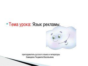 Тема урока: Язык рекламы. преподаватель русского языка и литературы Хамидова