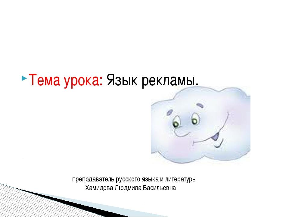 Тема урока: Язык рекламы. преподаватель русского языка и литературы Хамидова...