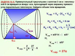 ЗАДАЧА № 6. Прямоугольный треугольник с катетом 3 см и гипотену-зой 6 см вращ