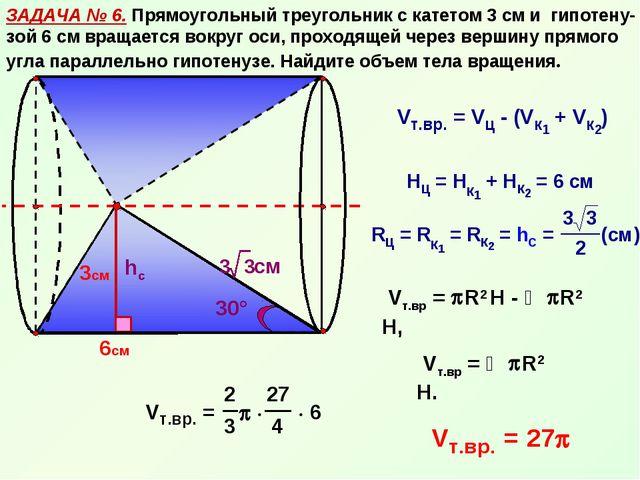 ЗАДАЧА № 6. Прямоугольный треугольник с катетом 3 см и гипотену-зой 6 см вращ...