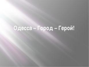 Одесса – Город – Герой!