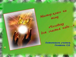 Мастер-класс на тему «Человеку для счастья надо…» Подготовила учитель Понежи