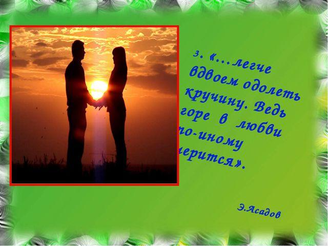 3. «…легче вдвоем одолеть кручину. Ведь горе в любви по-иному мерится». Э.Аса...